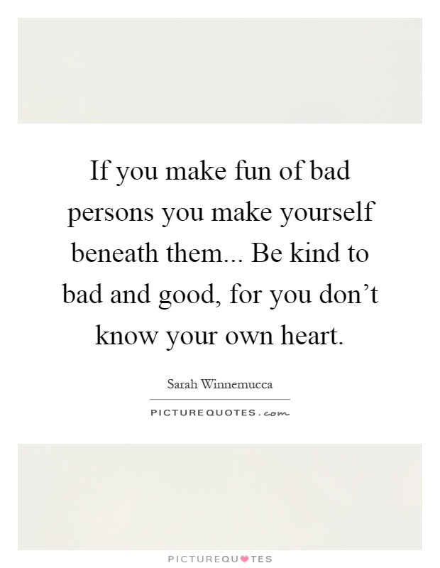 If you make fun of bad persons you make yourself beneath them... Be kind to bad and good, for you don't know your own heart Picture Quote #1