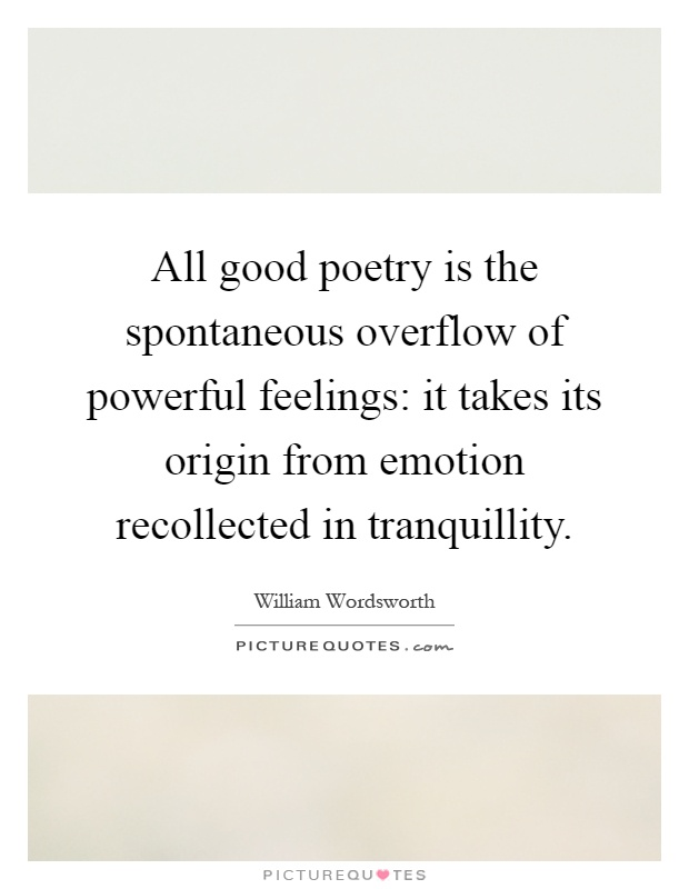 All good poetry is the spontaneous overflow of powerful feelings: it takes its origin from emotion recollected in tranquillity Picture Quote #1