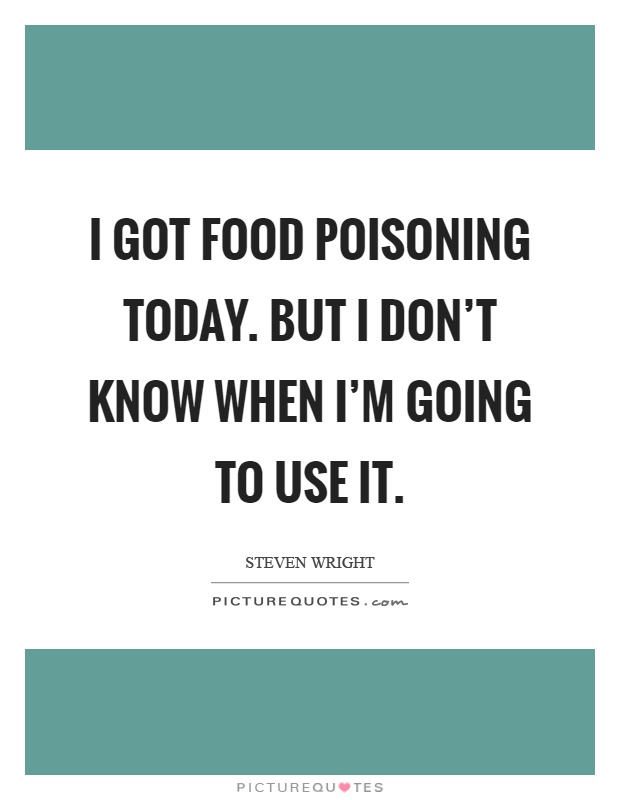 I got food poisoning today. But I don't know when I'm going to use it Picture Quote #1