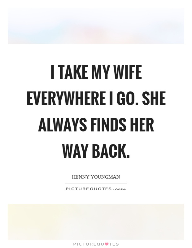 I take my wife everywhere I go. She always finds her way back Picture Quote #1