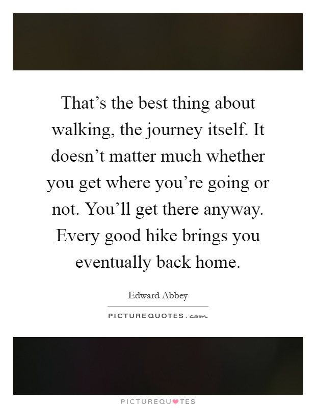 That's the best thing about walking, the journey itself. It doesn't matter much whether you get where you're going or not. You'll get there anyway. Every good hike brings you eventually back home Picture Quote #1