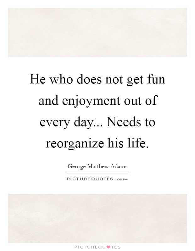 He who does not get fun and enjoyment out of every day... Needs to reorganize his life Picture Quote #1