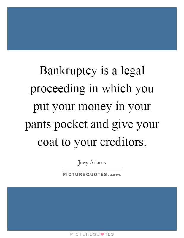 Bankruptcy is a legal proceeding in which you put your money in your pants pocket and give your coat to your creditors Picture Quote #1