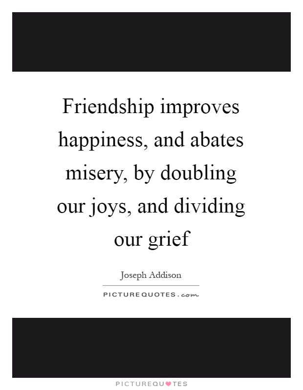 Friendship improves happiness, and abates misery, by doubling our joys, and dividing our grief Picture Quote #1