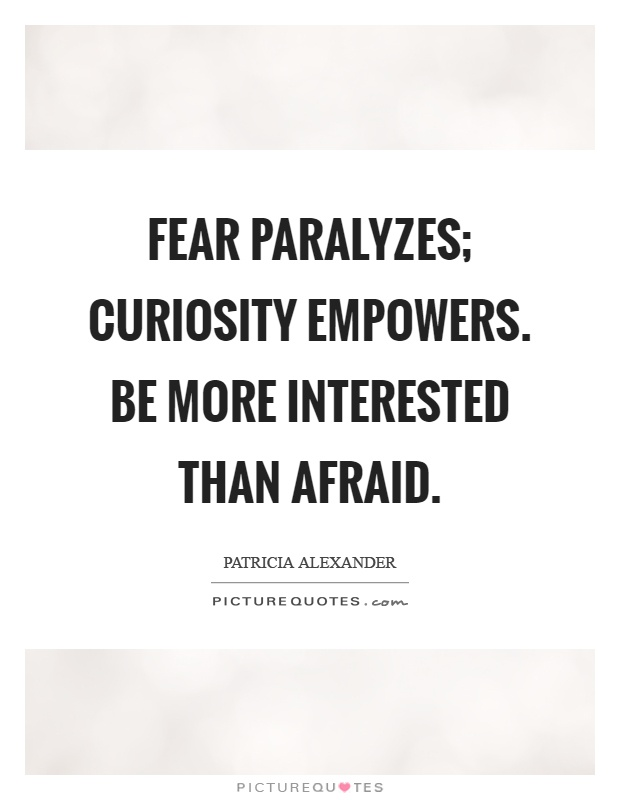 Fear paralyzes; curiosity empowers. Be more interested than afraid Picture Quote #1