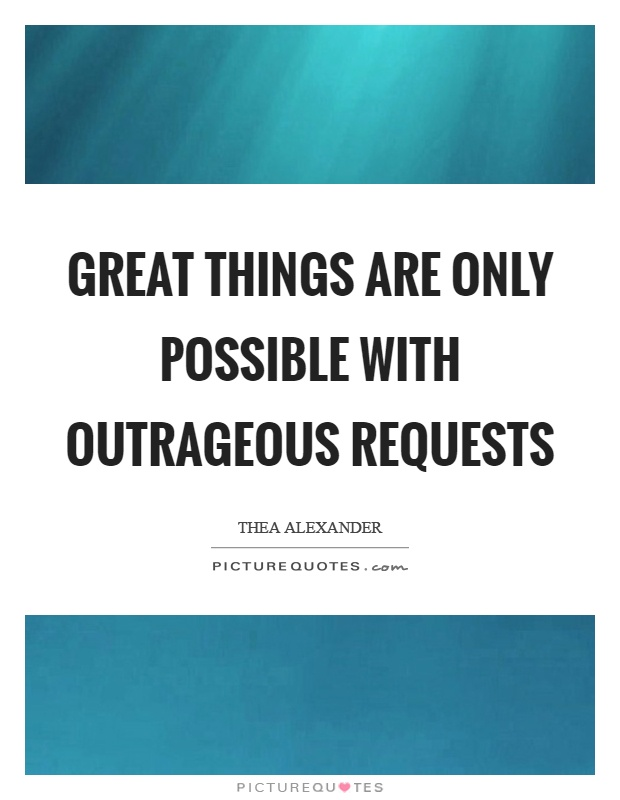 Great things are only possible with outrageous requests Picture Quote #1