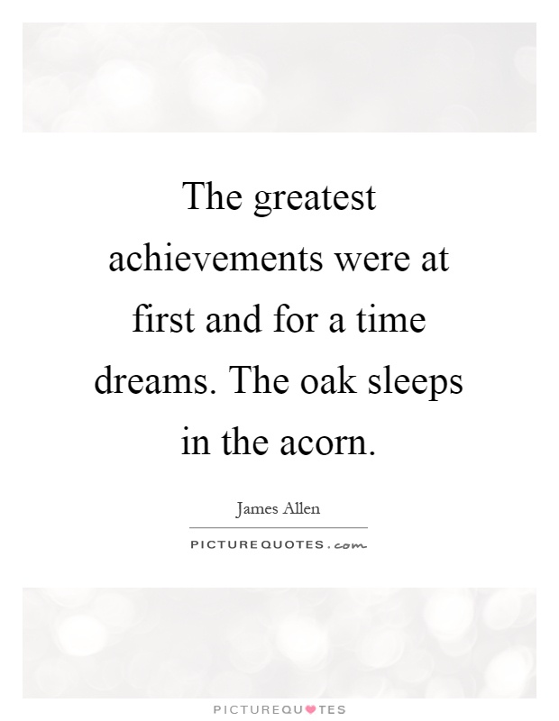 The greatest achievements were at first and for a time dreams. The oak sleeps in the acorn Picture Quote #1