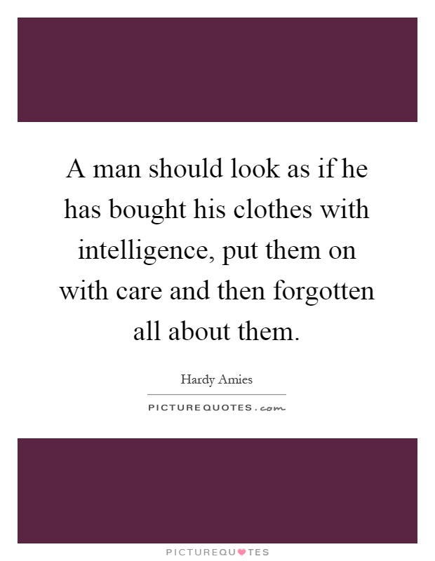 A man should look as if he has bought his clothes with intelligence, put them on with care and then forgotten all about them Picture Quote #1
