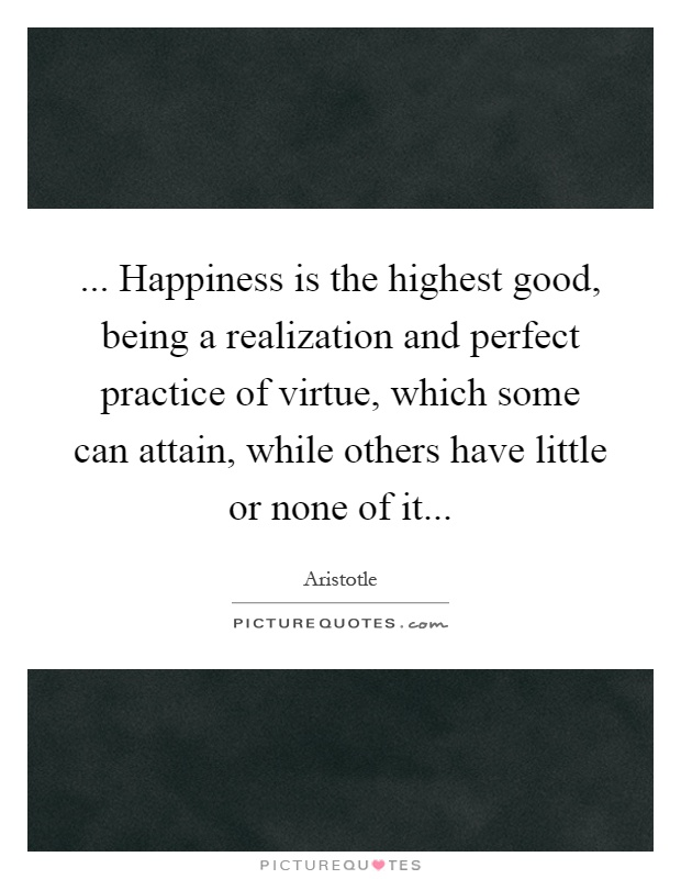 ... Happiness is the highest good, being a realization and perfect practice of virtue, which some can attain, while others have little or none of it Picture Quote #1