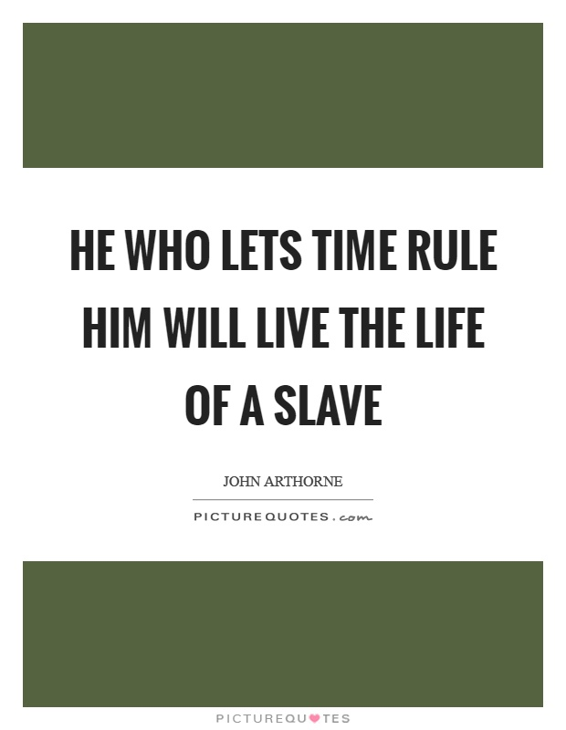 He who lets time rule him will live the life of a slave Picture Quote #1