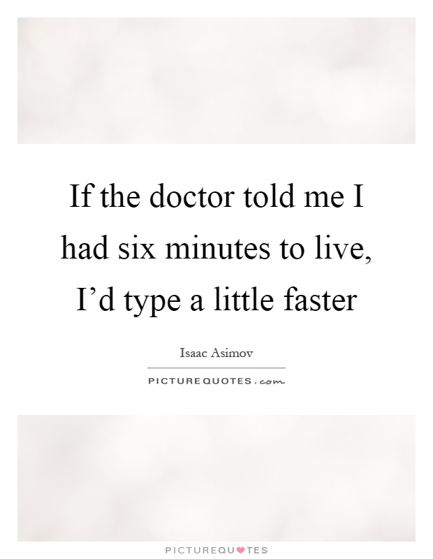 If the doctor told me I had six minutes to live, I'd type a little faster Picture Quote #1