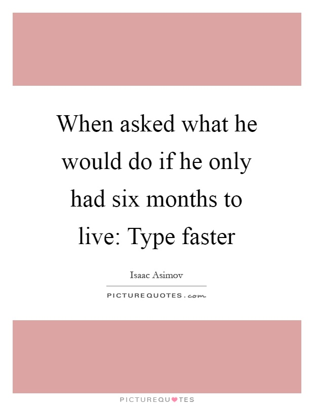 When asked what he would do if he only had six months to live: Type faster Picture Quote #1