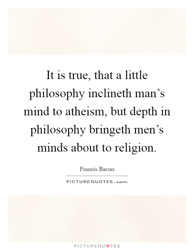 It is true, that a little philosophy inclineth man's mind to atheism, but depth in philosophy bringeth men's minds about to religion Picture Quote #1