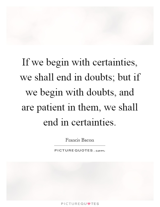 If we begin with certainties, we shall end in doubts; but if we begin with doubts, and are patient in them, we shall end in certainties Picture Quote #1