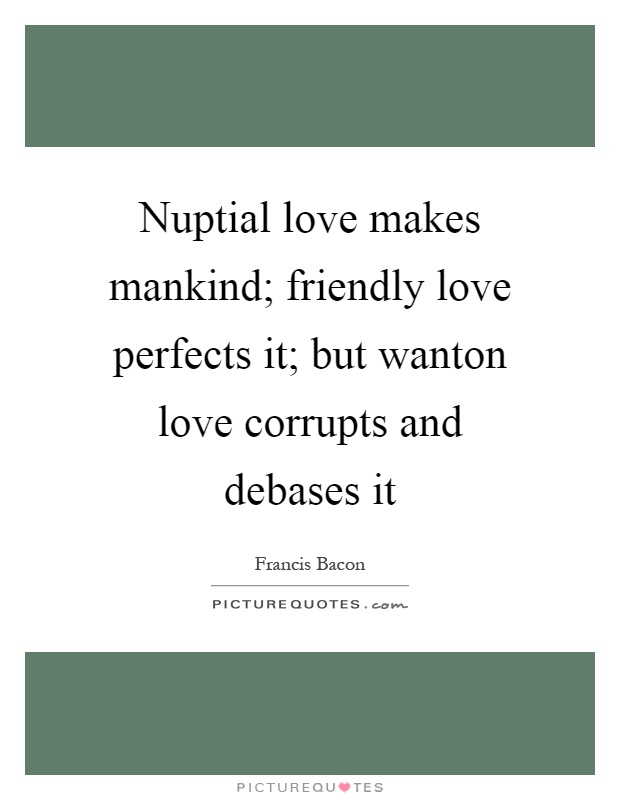 Nuptial love makes mankind; friendly love perfects it; but wanton love corrupts and debases it Picture Quote #1