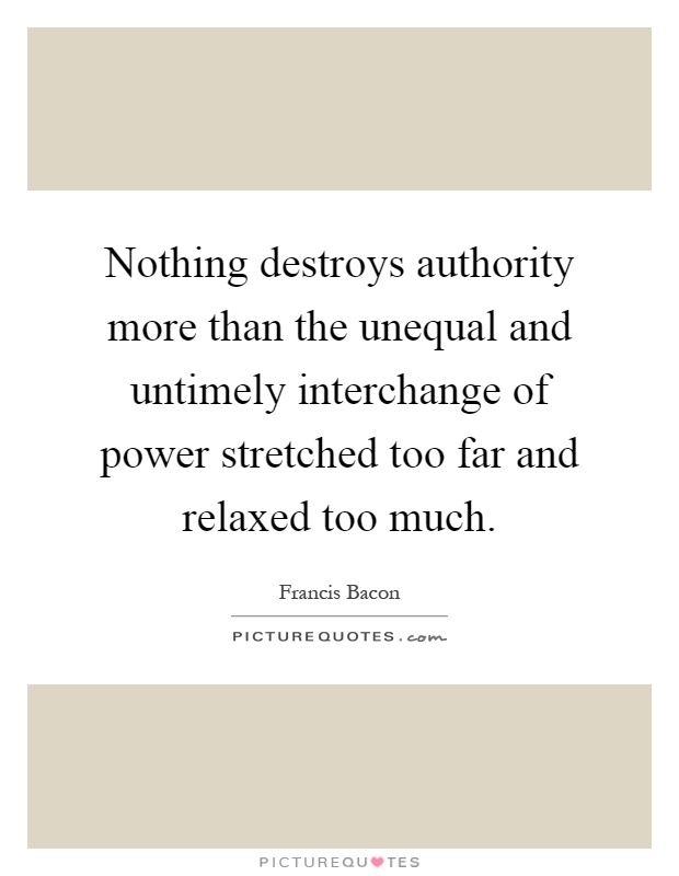 Nothing destroys authority more than the unequal and untimely interchange of power stretched too far and relaxed too much Picture Quote #1