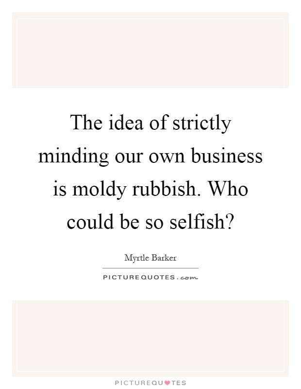 The idea of strictly minding our own business is moldy rubbish. Who could be so selfish? Picture Quote #1