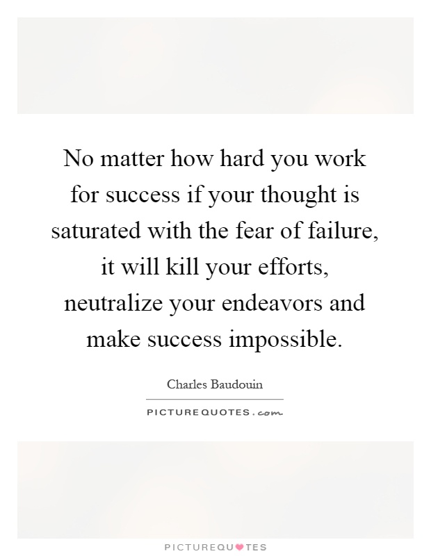 No matter how hard you work for success if your thought is saturated with the fear of failure, it will kill your efforts, neutralize your endeavors and make success impossible Picture Quote #1