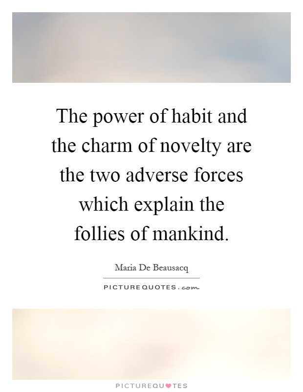 The power of habit and the charm of novelty are the two adverse forces which explain the follies of mankind Picture Quote #1