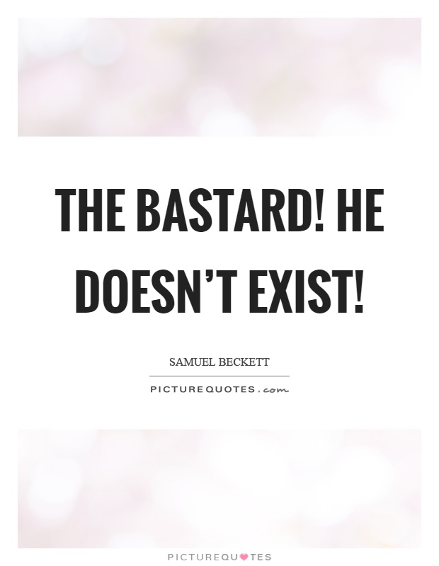 The bastard! He doesn't exist! Picture Quote #1