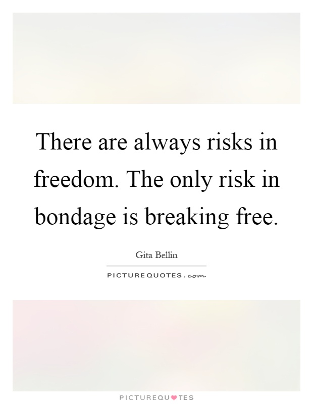 There are always risks in freedom. The only risk in ...