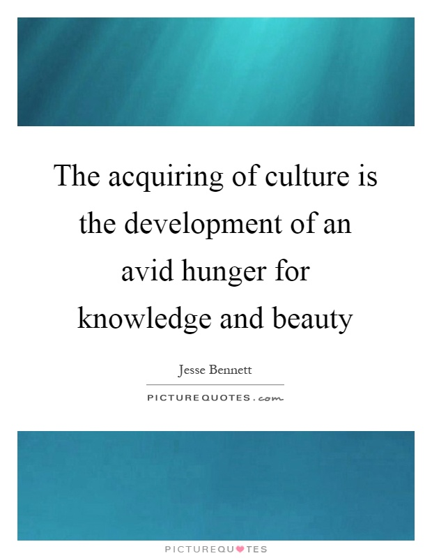The acquiring of culture is the development of an avid hunger for knowledge and beauty Picture Quote #1