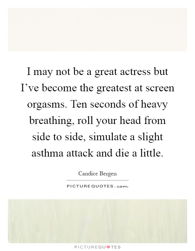 I may not be a great actress but I've become the greatest at screen orgasms. Ten seconds of heavy breathing, roll your head from side to side, simulate a slight asthma attack and die a little Picture Quote #1