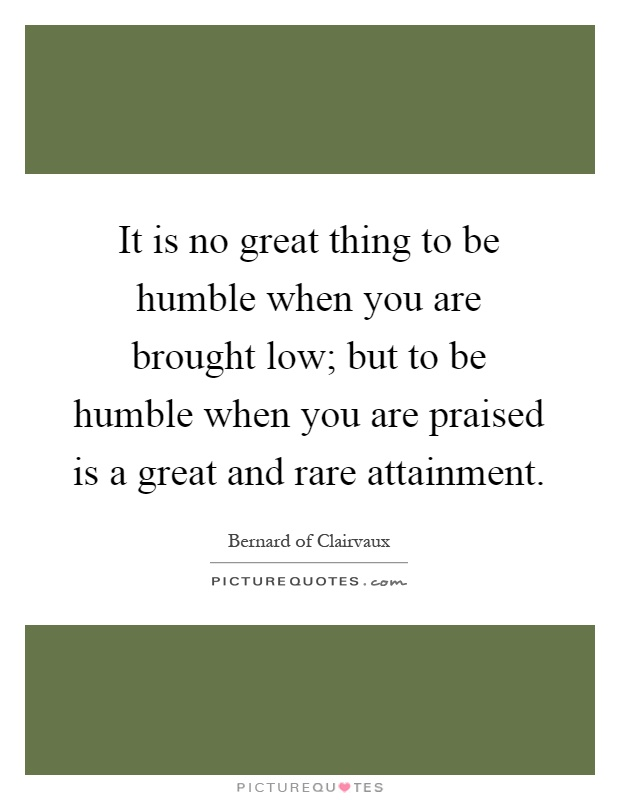 It is no great thing to be humble when you are brought low; but to be humble when you are praised is a great and rare attainment Picture Quote #1