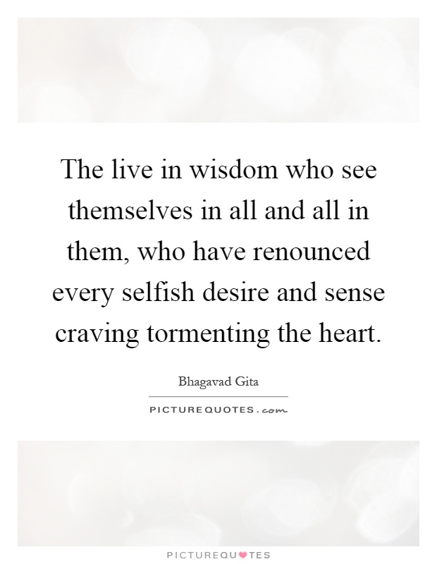 The live in wisdom who see themselves in all and all in them, who have renounced every selfish desire and sense craving tormenting the heart Picture Quote #1