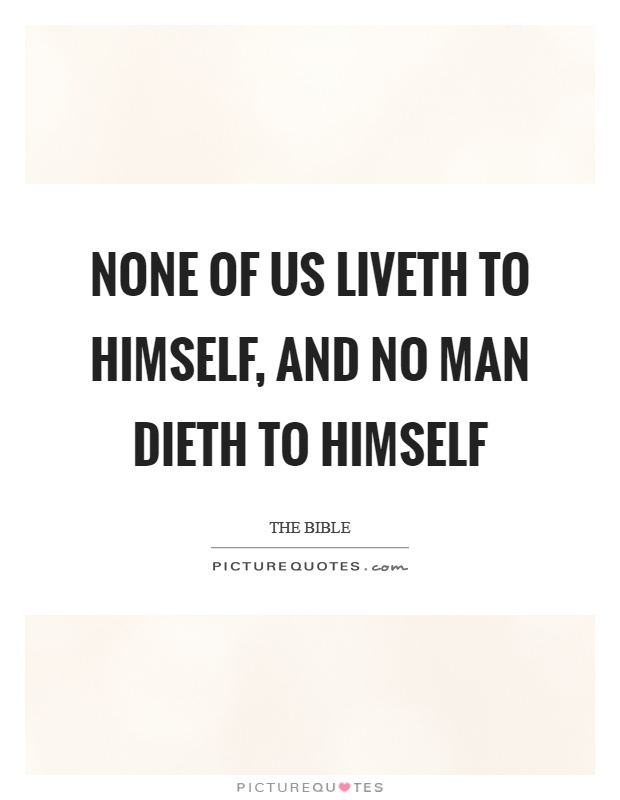 None of us liveth to himself, and no man dieth to himself Picture Quote #1