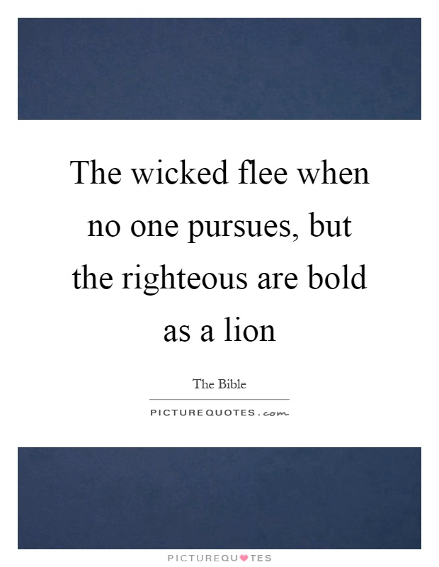 The wicked flee when no one pursues, but the righteous are bold as a lion Picture Quote #1