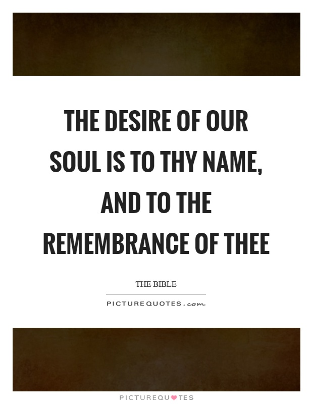 The desire of our soul is to thy name, and to the remembrance of thee Picture Quote #1