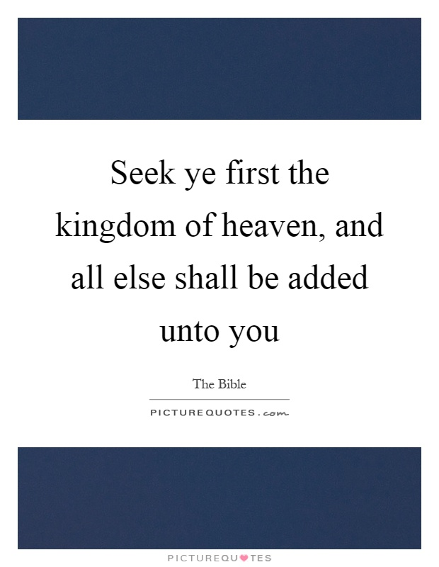 Seek ye first the kingdom of heaven, and all else shall be added unto you Picture Quote #1