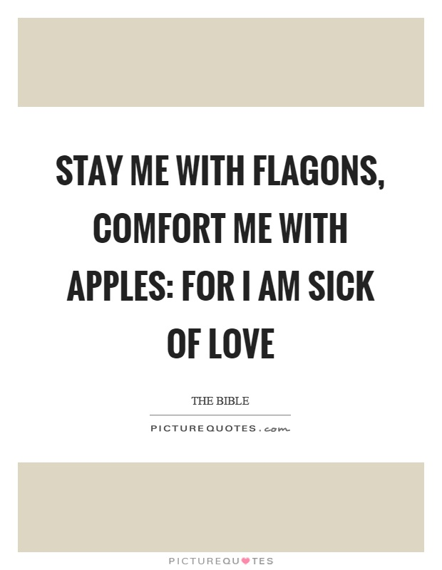 Stay me with flagons, comfort me with apples: for I am sick of love Picture Quote #1