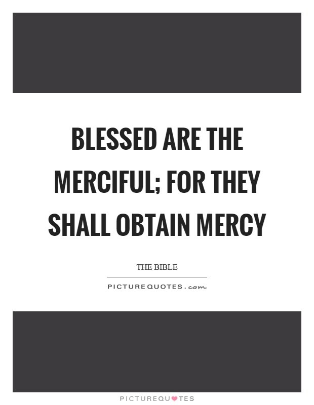 Blessed are the merciful; for they shall obtain mercy Picture Quote #1