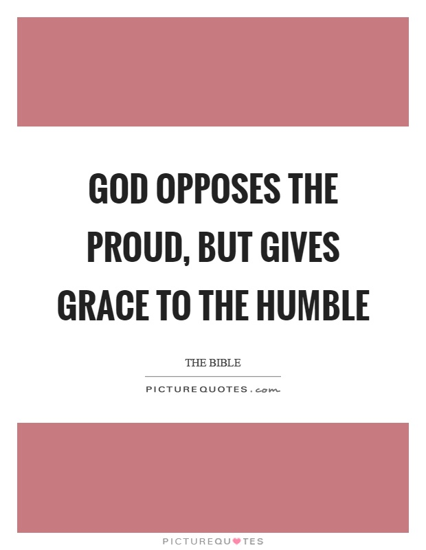 God opposes the proud, but gives grace to the humble Picture Quote #1