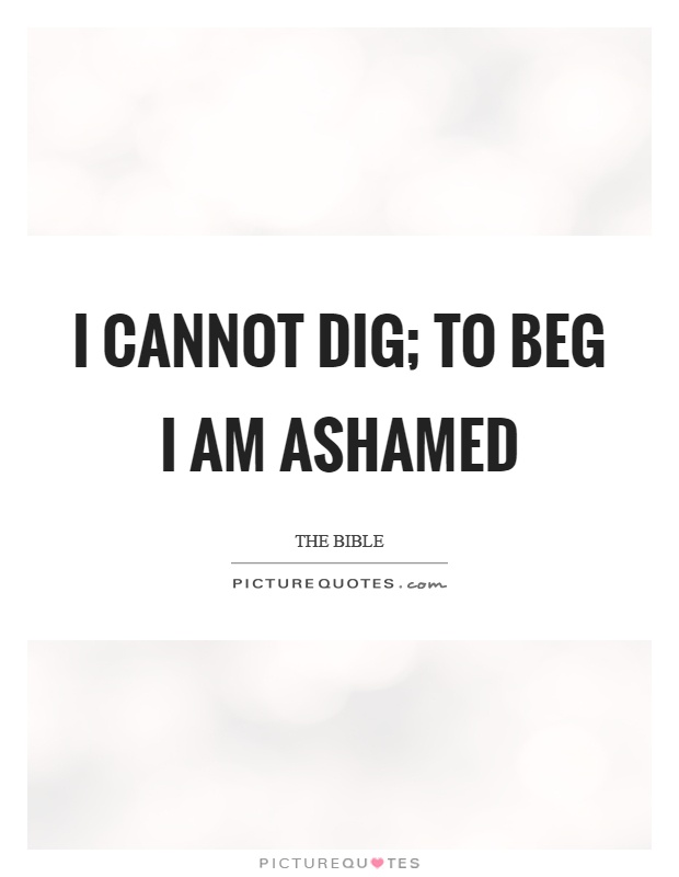 I cannot dig; to beg I am ashamed Picture Quote #1