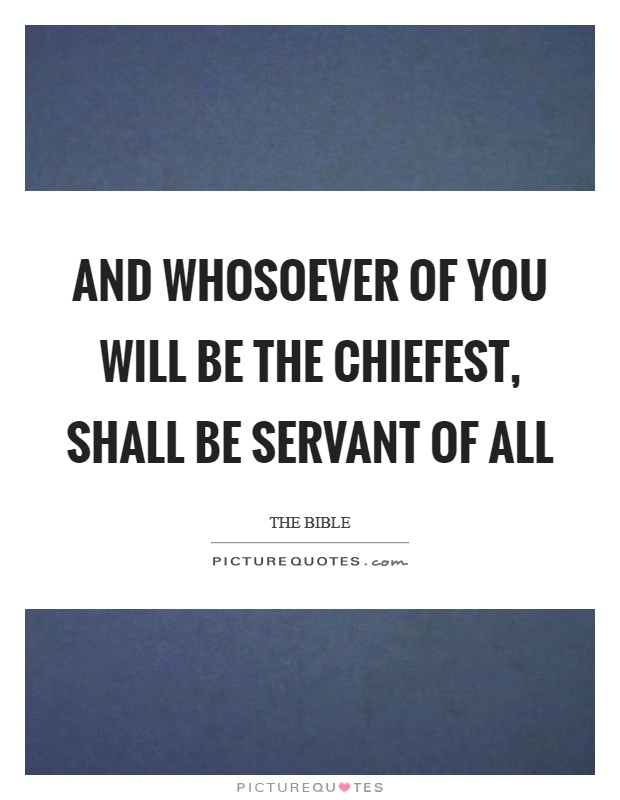 And whosoever of you will be the chiefest, shall be servant of all Picture Quote #1
