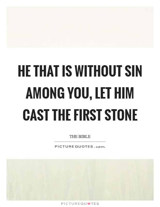He that is without sin among you, let him cast the first stone Picture Quote #1