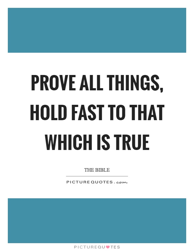 Prove all things, hold fast to that which is true Picture Quote #1