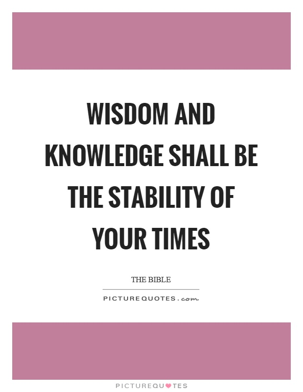 Wisdom and knowledge shall be the stability of your times Picture Quote #1