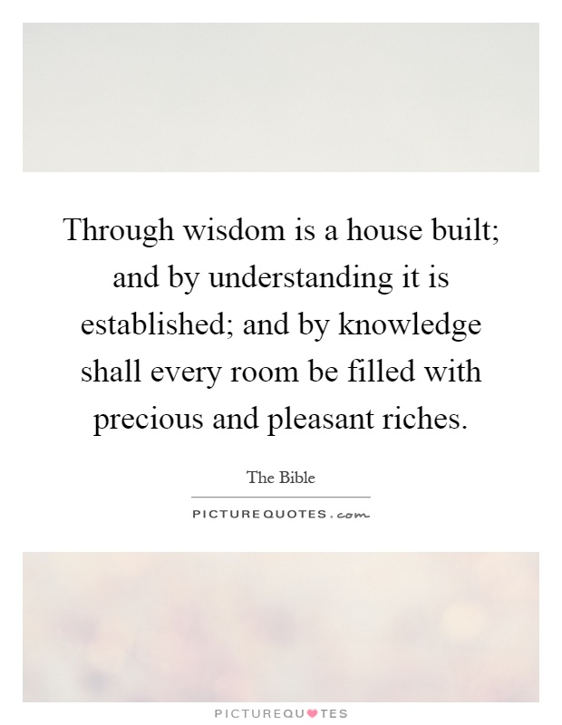 Through wisdom is a house built; and by understanding it is established; and by knowledge shall every room be filled with precious and pleasant riches Picture Quote #1