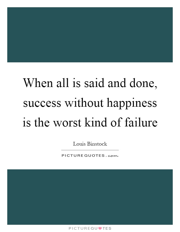 When all is said and done, success without happiness is the worst kind of failure Picture Quote #1