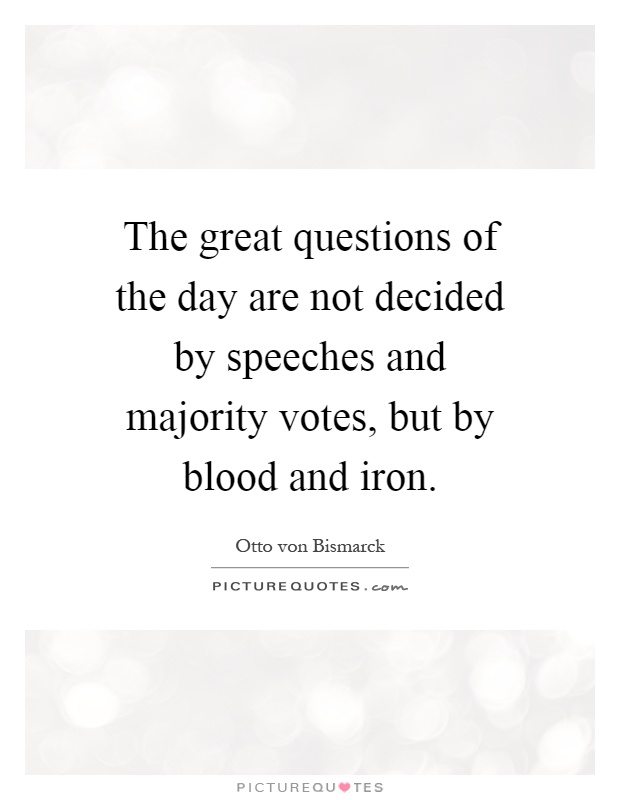 The great questions of the day are not decided by speeches and majority votes, but by blood and iron Picture Quote #1