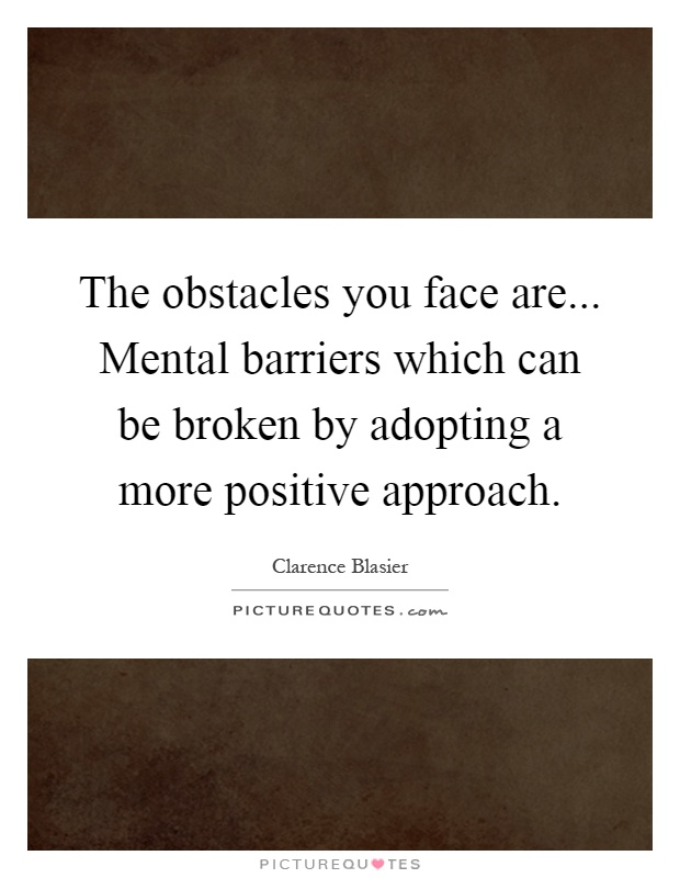 The obstacles you face are... Mental barriers which can be broken by adopting a more positive approach Picture Quote #1