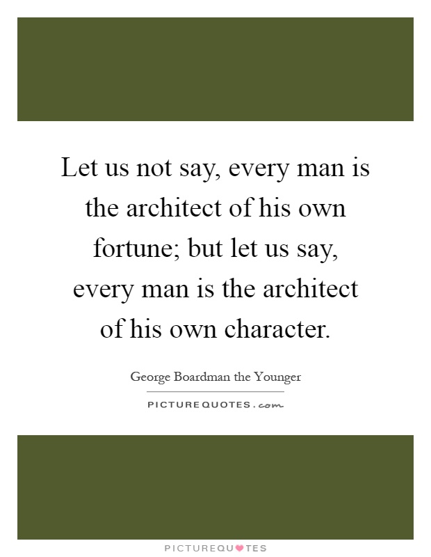 every man is architect of his own fortune essay Each man is the architect of his own destiny quotes - 1 let us not say, every man is the architect of his own fortune but let us say.