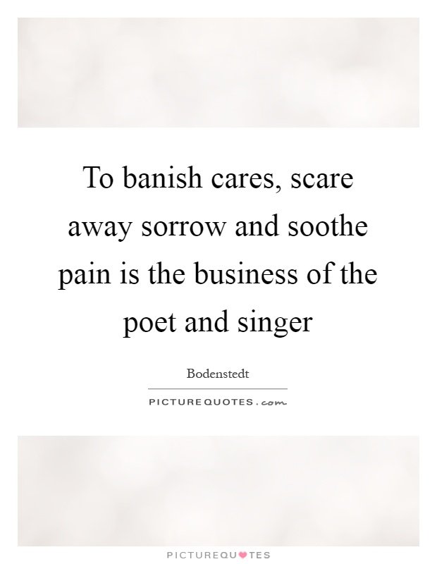 To banish cares, scare away sorrow and soothe pain is the business of the poet and singer Picture Quote #1