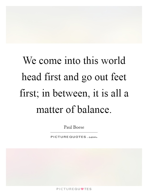 We come into this world head first and go out feet first; in between, it is all a matter of balance Picture Quote #1