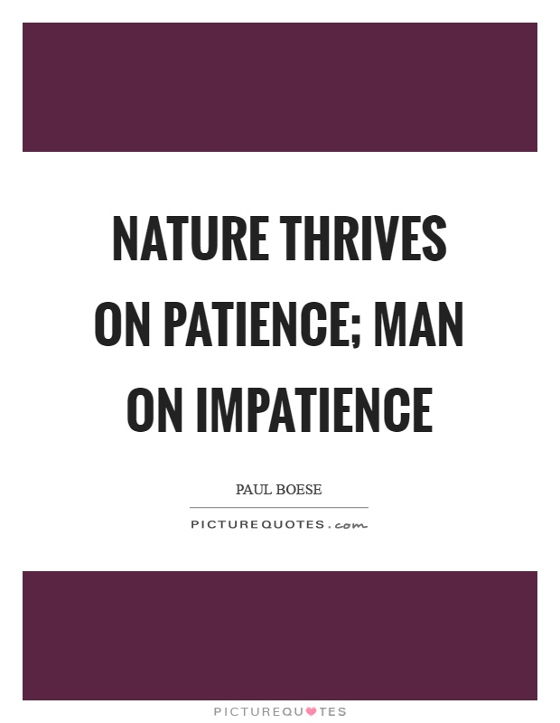 Nature thrives on patience; man on impatience Picture Quote #1