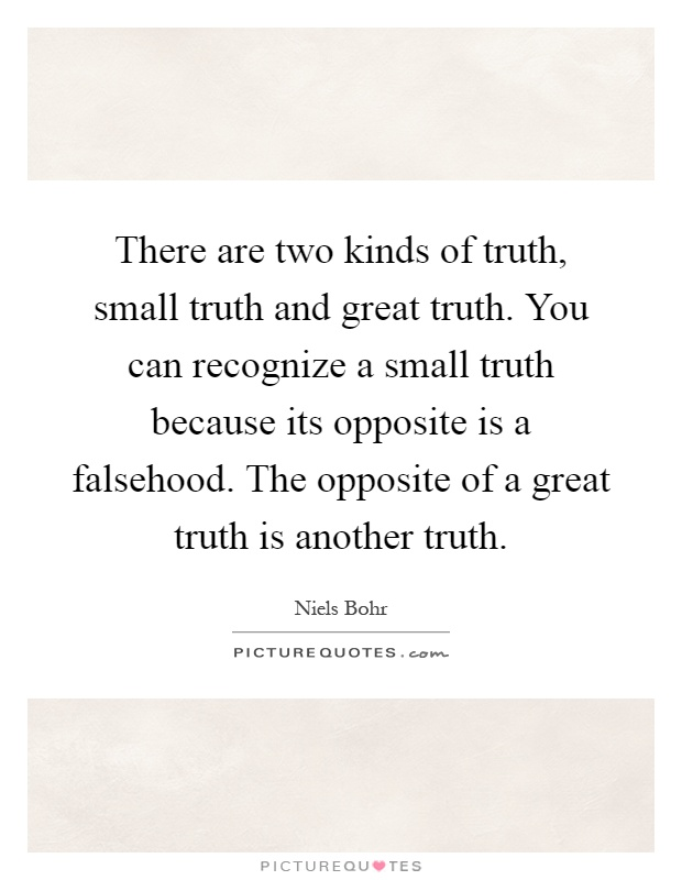 There are two kinds of truth, small truth and great truth. You can recognize a small truth because its opposite is a falsehood. The opposite of a great truth is another truth Picture Quote #1